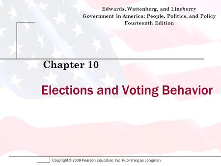 Copyright © 2009 Pearson Education, Inc. Publishing as Longman. Elections and Voting Behavior Chapter 10 Edwards, Wattenberg, and Lineberry Government.