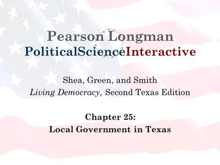 Pearson Longman PoliticalScienceInteractive Shea, Green, and Smith Living Democracy, Second Texas Edition Chapter 25: Local Government in Texas.