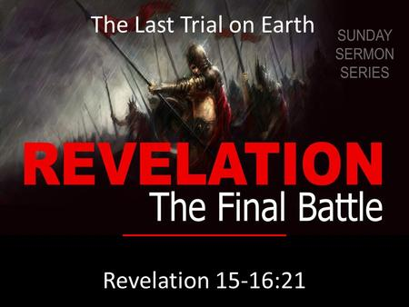 Revelation 15-16:21 The Last Trial on Earth. Revelation 15:1 Then I saw another sign in heaven, great and amazing, seven angels with seven plagues, which.