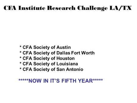 CFA Institute Research Challenge LA/TX * CFA Society of Austin * CFA Society of Dallas Fort Worth * CFA Society of Houston * CFA Society of Louisiana *