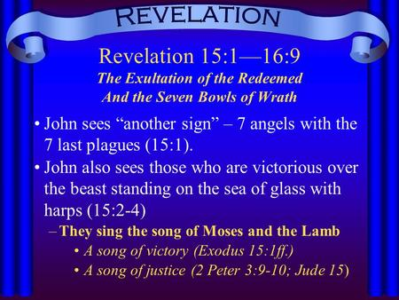 "Revelation 15:1—16:9 The Exultation of the Redeemed And the Seven Bowls of Wrath John sees ""another sign"" – 7 angels with the 7 last plagues (15:1). John."
