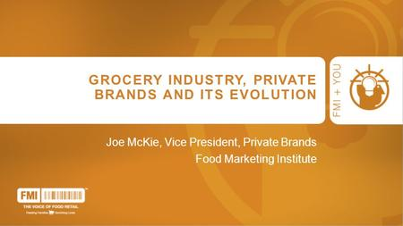GROCERY INDUSTRY, PRIVATE BRANDS AND ITS EVOLUTION Joe McKie, Vice President, Private Brands Food Marketing Institute.