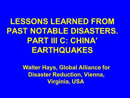 LESSONS LEARNED FROM PAST NOTABLE DISASTERS. PART III C: CHINA' EARTHQUAKES Walter Hays, Global Alliance for Disaster Reduction, Vienna, Virginia, USA.