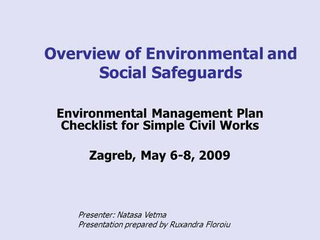 Overview of Environmental and Social Safeguards Environmental Management Plan Checklist for Simple Civil Works Zagreb, May 6-8, 2009 Presenter: Natasa.