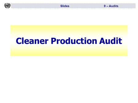Slides 9 – Audits Cleaner Production Audit. Slides 9 – Audits CP audit  Knowing where you are and what you have got is the essence of good management.