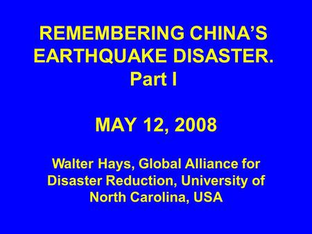REMEMBERING CHINA'S EARTHQUAKE DISASTER. Part I MAY 12, 2008 Walter Hays, Global Alliance for Disaster Reduction, University of North Carolina, USA.