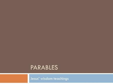 PARABLES Jesus' wisdom teachings. JESUS taught through PARABLES  One of Jesus' favorite teaching methods was through the use of parables. Parables are.
