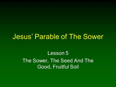 Jesus' Parable of The Sower Lesson 5 The Sower, The Seed And The Good, Fruitful Soil.