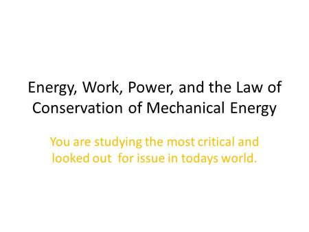 Energy, Work, Power, and the Law of Conservation of Mechanical Energy You are studying the most critical and looked out for issue in todays world.