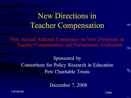 UW-WCER CPRE New Directions in Teacher Compensation First Annual National Conference on New Directions in Teacher Compensation and Performance Evaluation.