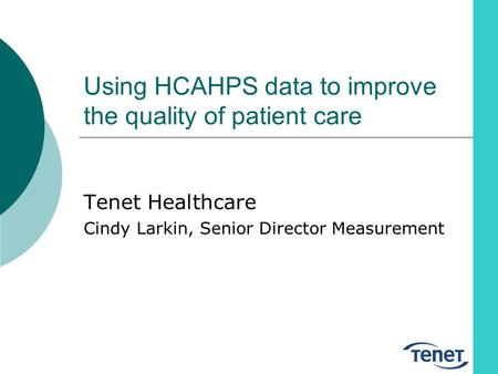 Using HCAHPS data to improve the quality of patient care Tenet Healthcare Cindy Larkin, Senior Director Measurement.