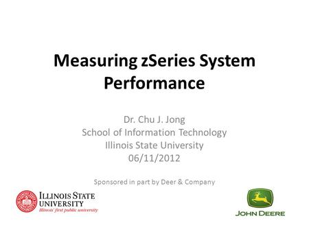 Measuring zSeries System Performance Dr. Chu J. Jong School of Information Technology Illinois State University 06/11/2012 Sponsored in part by Deer &