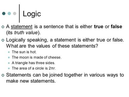 Logic A statement is a sentence that is either true or false (its truth value). Logically speaking, a statement is either true or false. What are the values.