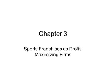 Chapter 3 Sports Franchises as Profit- Maximizing Firms.
