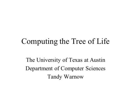 Computing the Tree of Life The University of Texas at Austin Department of Computer Sciences Tandy Warnow.