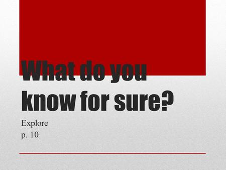 What do you know for sure? Explore p. 10. What do you know for sure? Turn to a new page. Put today's date at the top of the page. Put the thread title.