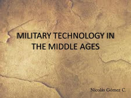 MILITARY TECHNOLOGY IN THE MIDDLE AGES Nicolás Gómez C.