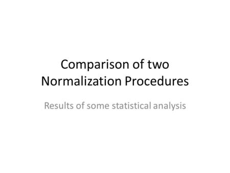 Comparison of two Normalization Procedures Results of some statistical analysis.