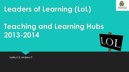 Leaders of Learning (LoL) Teaching and Learning Hubs 2013-2014 Kellie.H & Andrew.P.