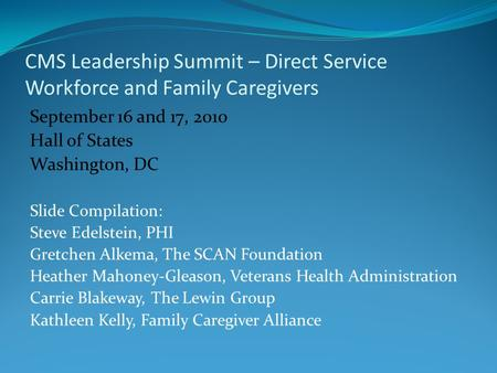 CMS Leadership Summit – Direct Service Workforce and Family Caregivers September 16 and 17, 2010 Hall of States Washington, DC Slide Compilation: Steve.