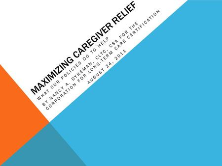 MAXIMIZING CAREGIVER RELIEF WHAT OUR POLICIES DO TO HELP BY NANCY A. DYKEMAN, CLTC, CSA FOR THE CORPORATION FOR LONG-TERM CARE CERTIFICATION AUGUST 24,