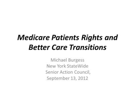 Medicare Patients Rights and Better Care Transitions Michael Burgess New York StateWide Senior Action Council, September 13, 2012.