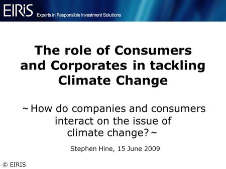 © EIRIS The role of Consumers and Corporates in tackling Climate Change ~ How do companies and consumers interact on the issue of climate change? ~ Stephen.