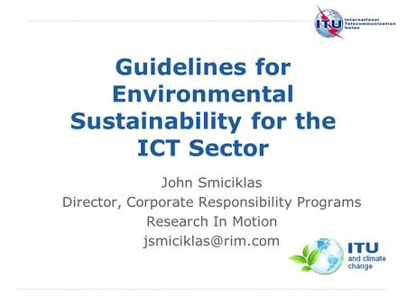International Telecommunication Union Guidelines for Environmental Sustainability for the ICT Sector John Smiciklas Director, Corporate Responsibility.