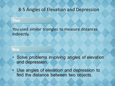 8-5 Angles of Elevation and Depression You used similar triangles to measure distances indirectly. Solve problems involving angles of elevation and depression.