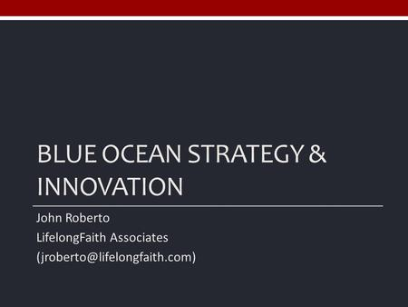 BLUE OCEAN STRATEGY & INNOVATION John Roberto LifelongFaith Associates