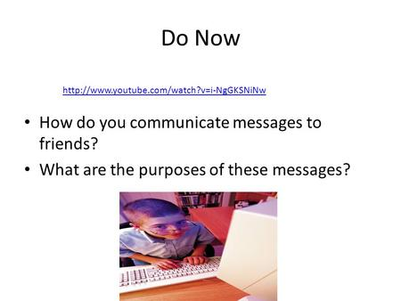 Do Now How do you communicate messages to friends? What are the purposes of these messages?