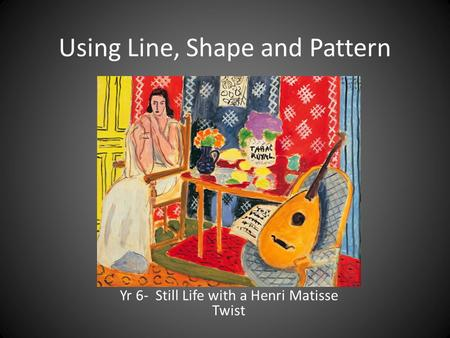 Using Line, Shape and Pattern Yr 6- Still Life with a Henri Matisse Twist.