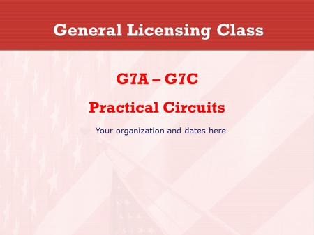 General Licensing Class G7A – G7C Practical Circuits Your organization and dates here.