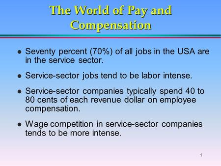 1 The World of Pay and Compensation l Seventy percent (70%) of all jobs in the USA are in the service sector. l Service-sector jobs tend to be labor intense.