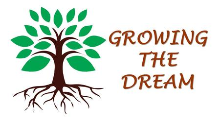 "GROWING THE DREAM. Over the past few weeks you've heard about the ""Growing the Dream"" Capital Stewardship Campaign."