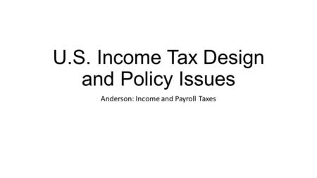 U.S. Income Tax Design and Policy Issues Anderson: Income and Payroll Taxes.