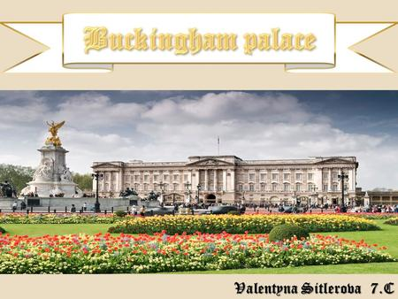 Valentyna Sitlerova 7.C.  Buckingham Palace is a Royal residence.  It was built in 1703 by Duke of Buckingham.  In 1826, King George IV. started to.