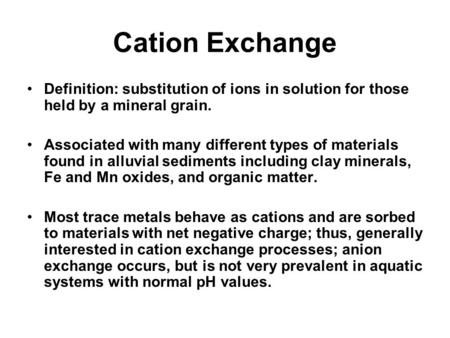 Cation Exchange Definition: substitution of ions in solution for those held by a mineral grain. Associated with many different types of materials found.