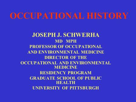 OCCUPATIONAL HISTORY JOSEPH J. SCHWERHA MD MPH PROFESSOR OF OCCUPATIONAL AND ENVIRONMENTAL MEDICINE DIRECTOR OF THE OCCUPATIONAL AND ENVIRONMENTAL MEDICINE.