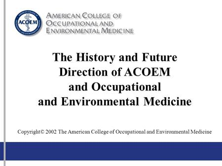 1 The History and Future Direction of ACOEM and Occupational and Environmental Medicine Copyright© 2002 The American College of Occupational and Environmental.