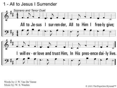 1. All to Jesus I surrender, All to Him I freely give; I will ever love and trust Him, In His presence daily live. 1 - All to Jesus I Surrender Words by: