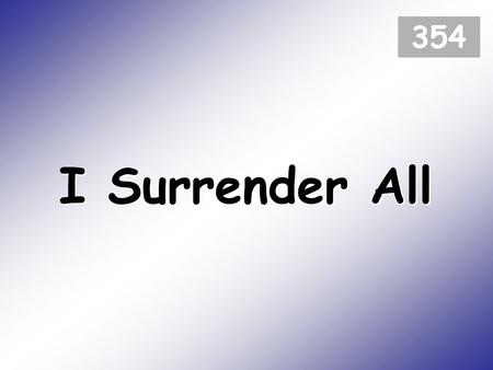 I Surrender All 354. All to Jesus I surrender; all to him I freely give; I will ever love and trust him, in his presence daily live. (1)