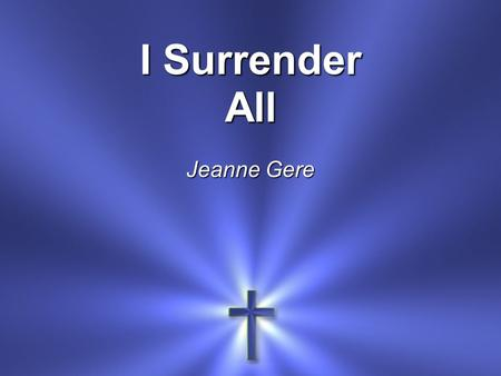 I Surrender All Jeanne Gere. All to Jesus I surrender All to Him I freely give I will ever love and trust Him In His presence daily live.