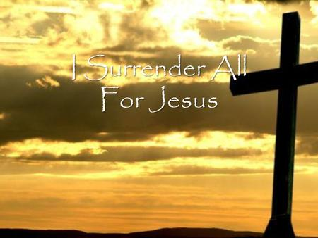 I Surrender All For Jesus. Jesus all for Jesus All I am and have and ever hope to be.