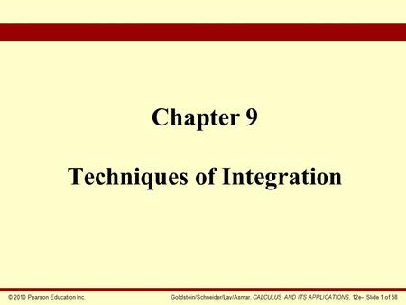 © 2010 Pearson Education Inc.Goldstein/Schneider/Lay/Asmar, CALCULUS AND ITS APPLICATIONS, 12e– Slide 1 of 58 Chapter 9 Techniques of Integration.