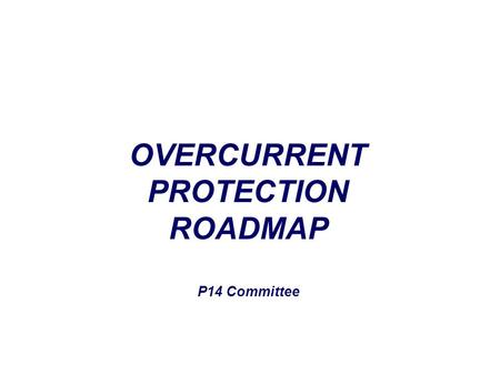 OVERCURRENT PROTECTION ROADMAP P14 Committee. How did we get to where we are?? DEVICES –Fuses –PTC.