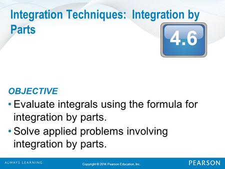4.6 Copyright © 2014 Pearson Education, Inc. Integration Techniques: Integration by Parts OBJECTIVE Evaluate integrals using the formula for integration.