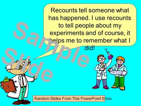 Recounts tell someone what has happened. I use recounts to tell people about my experiments and of course, it helps me to remember what I did! Sample.