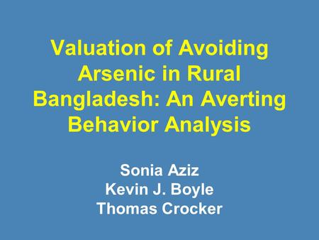 Valuation of Avoiding Arsenic in Rural Bangladesh: An Averting Behavior Analysis Sonia Aziz Kevin J. Boyle Thomas Crocker.