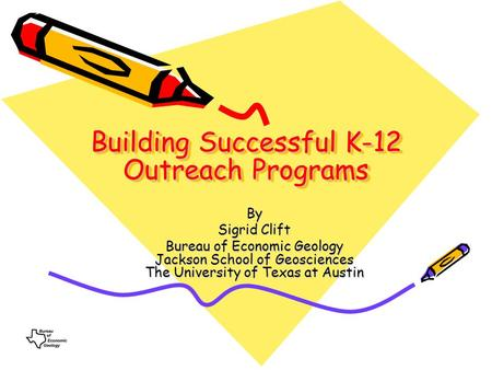 Building Successful K-12 Outreach Programs By Sigrid Clift Bureau of Economic Geology Jackson School of Geosciences The University of Texas at Austin.